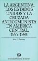 La Argentina los Estados Unidos y la cruzada anticomunista en América Central 1977-1984