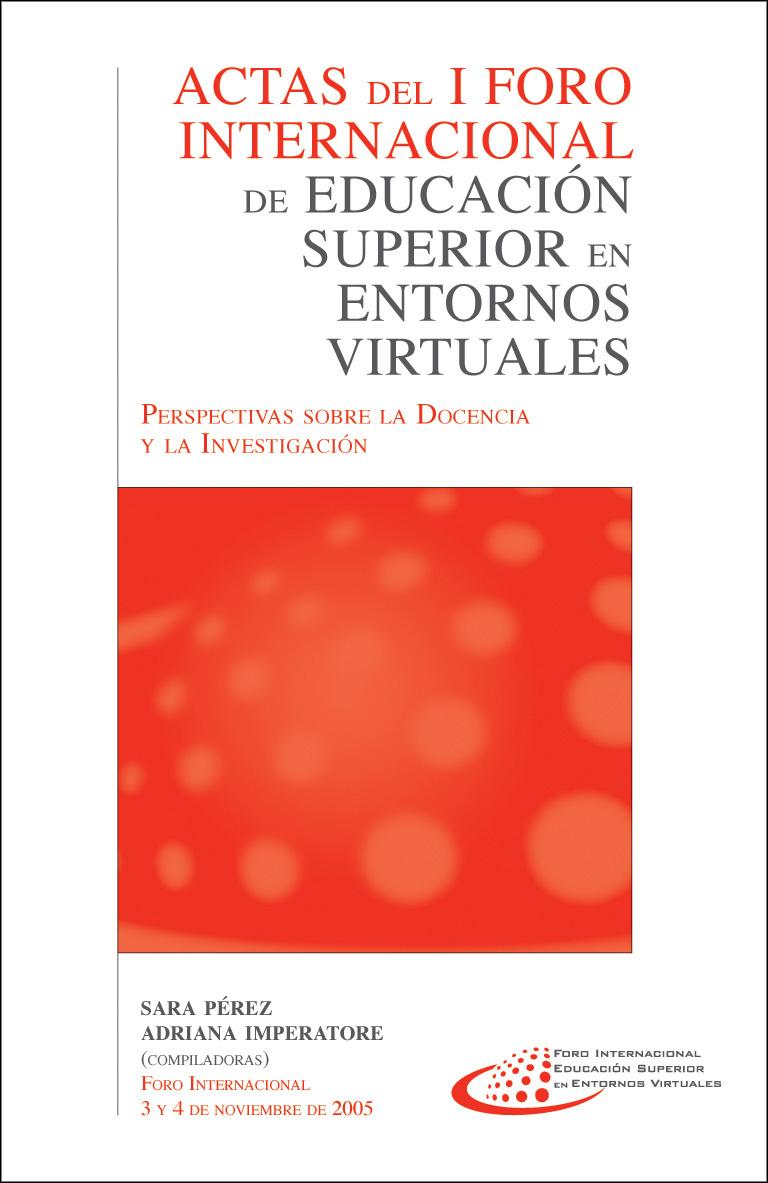 """Actas del I Foro Internacional de educación superior en entornos virtuales """"Perspectivas sobre la docencia y la investigación"""", noviembre de 2005"""